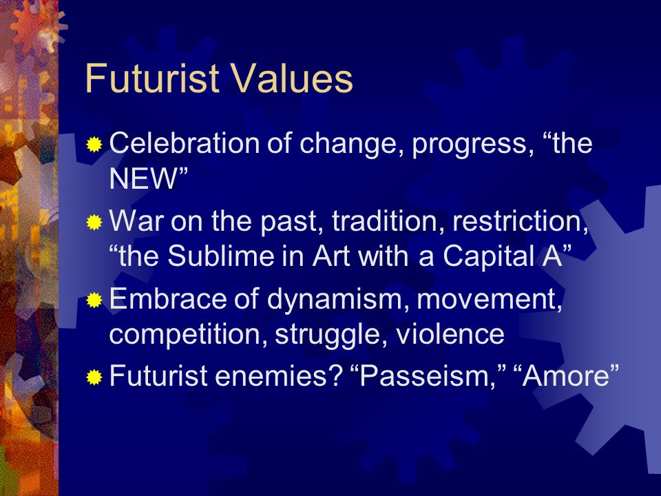 Futurist Values  Celebration of change, progress, the NEW  War on the past, tradition, restriction, the Sublime in Art with a Capital A  Embrace of dynamism, movement, competition, struggle, violence  Futurist enemies.