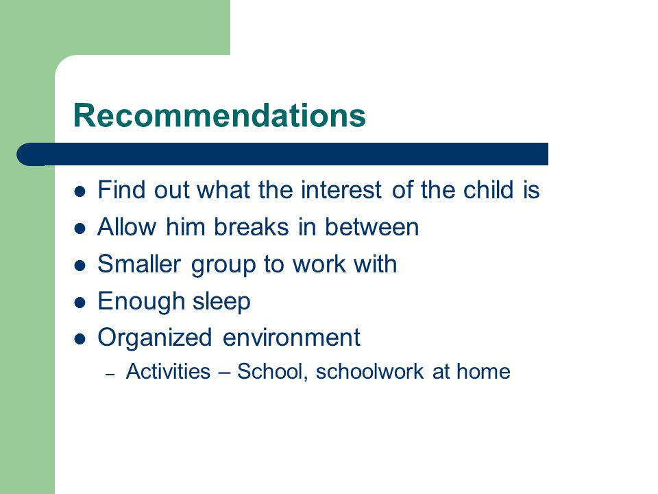 Recommendations Find out what the interest of the child is Allow him breaks in between Smaller group to work with Enough sleep Organized environment – Activities – School, schoolwork at home