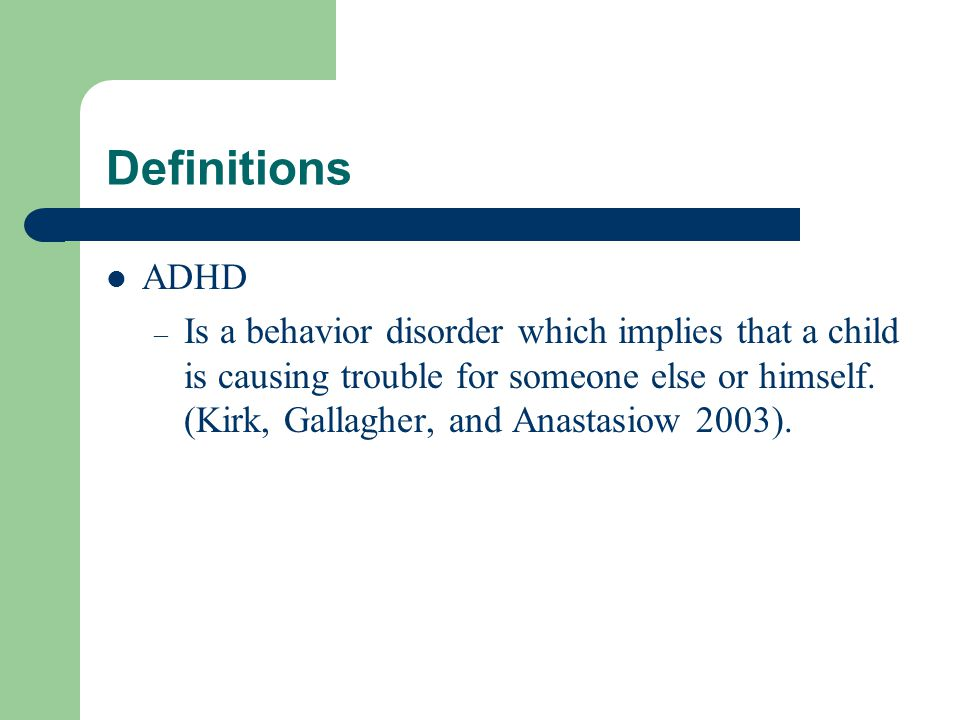Definitions ADHD – Is a behavior disorder which implies that a child is causing trouble for someone else or himself.