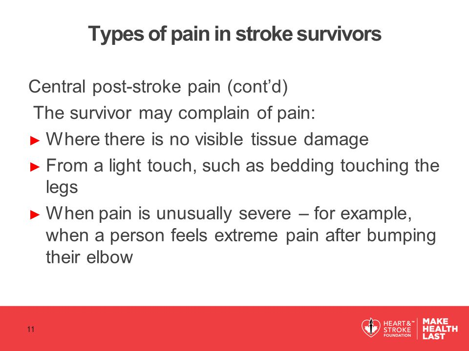 Types of pain in stroke survivors Central post-stroke pain (cont'd) The survivor may complain of pain: ► Where there is no visible tissue damage ► Fro