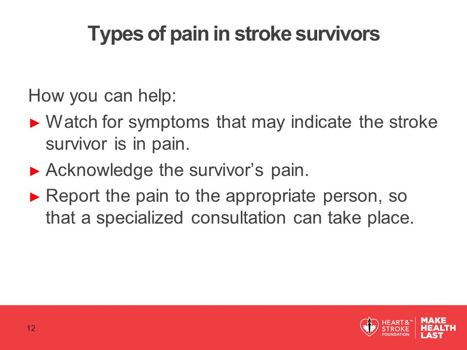 Types of pain in stroke survivors How you can help: ► Watch for symptoms that may indicate the stroke survivor is in pain. ► Acknowledge the survivor'