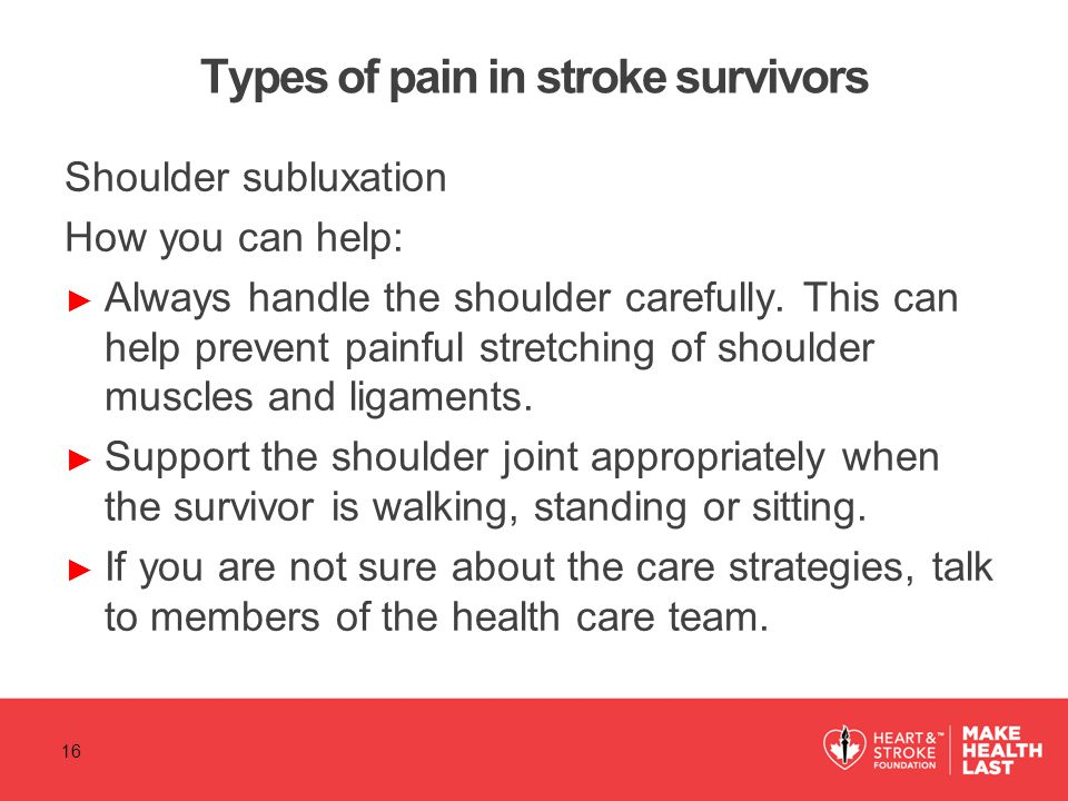 Types of pain in stroke survivors Shoulder subluxation How you can help: ► Always handle the shoulder carefully. This can help prevent painful stretch