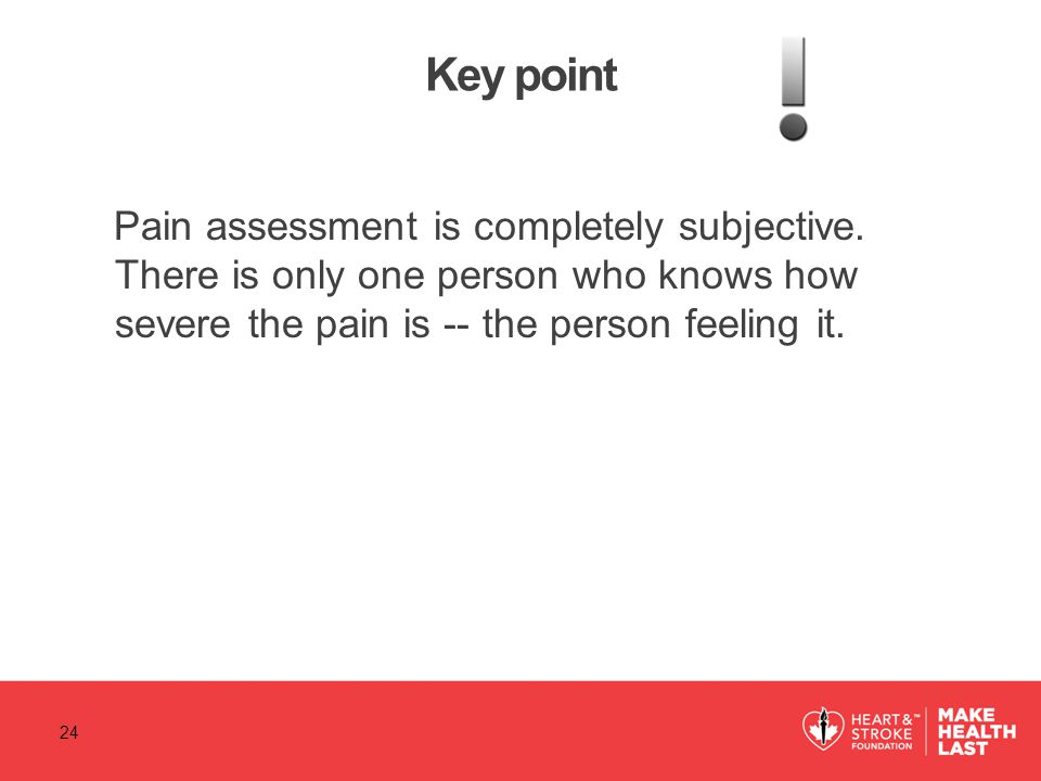Key point Pain assessment is completely subjective. There is only one person who knows how severe the pain is -- the person feeling it. 24