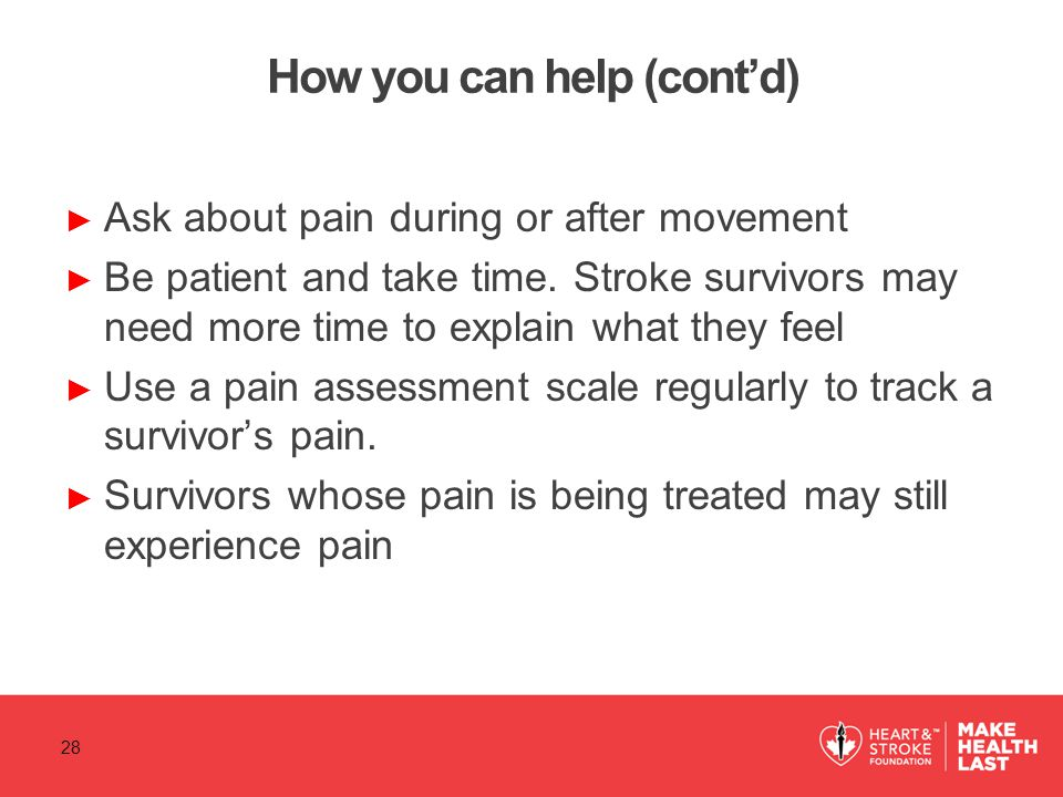 How you can help (cont'd) ► Ask about pain during or after movement ► Be patient and take time. Stroke survivors may need more time to explain what th