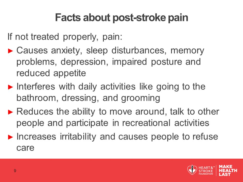 Facts about post-stroke pain If not treated properly, pain: ► Causes anxiety, sleep disturbances, memory problems, depression, impaired posture and re