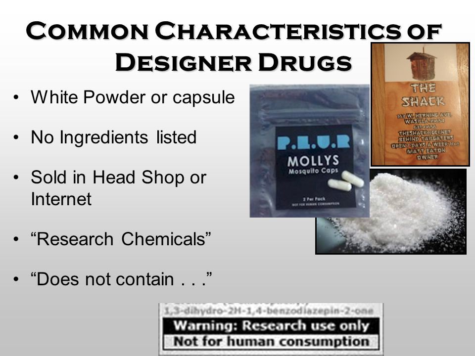"""Common Characteristics of Designer Drugs White Powder or capsule No Ingredients listed Sold in Head Shop or Internet """"Research Chemicals"""" """"Does not co"""