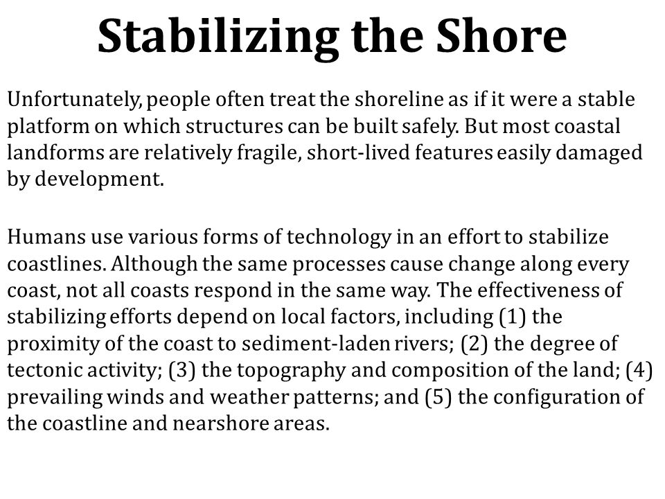 Stabilizing the Shore Unfortunately, people often treat the shoreline as if it were a stable platform on which structures can be built safely. But mos