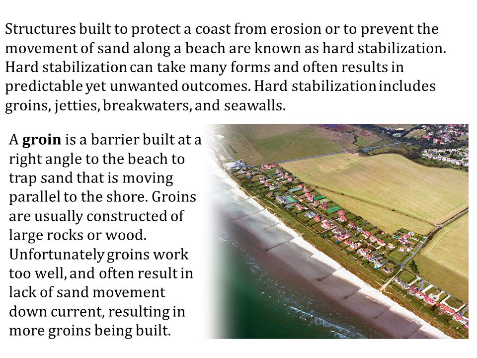 Structures built to protect a coast from erosion or to prevent the movement of sand along a beach are known as hard stabilization. Hard stabilization