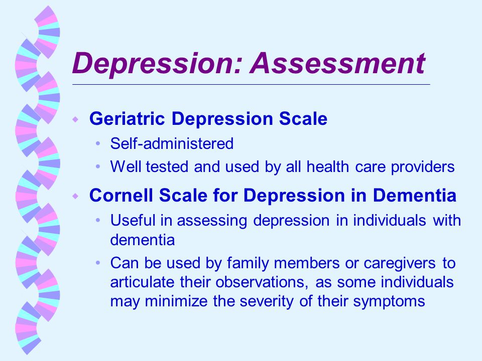 Depression: Assessment w Geriatric Depression Scale Self-administered Well tested and used by all health care providers w Cornell Scale for Depression