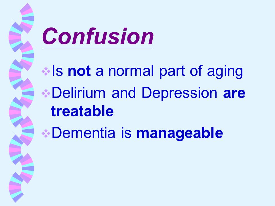 Confusion  Is not a normal part of aging  Delirium and Depression are treatable  Dementia is manageable