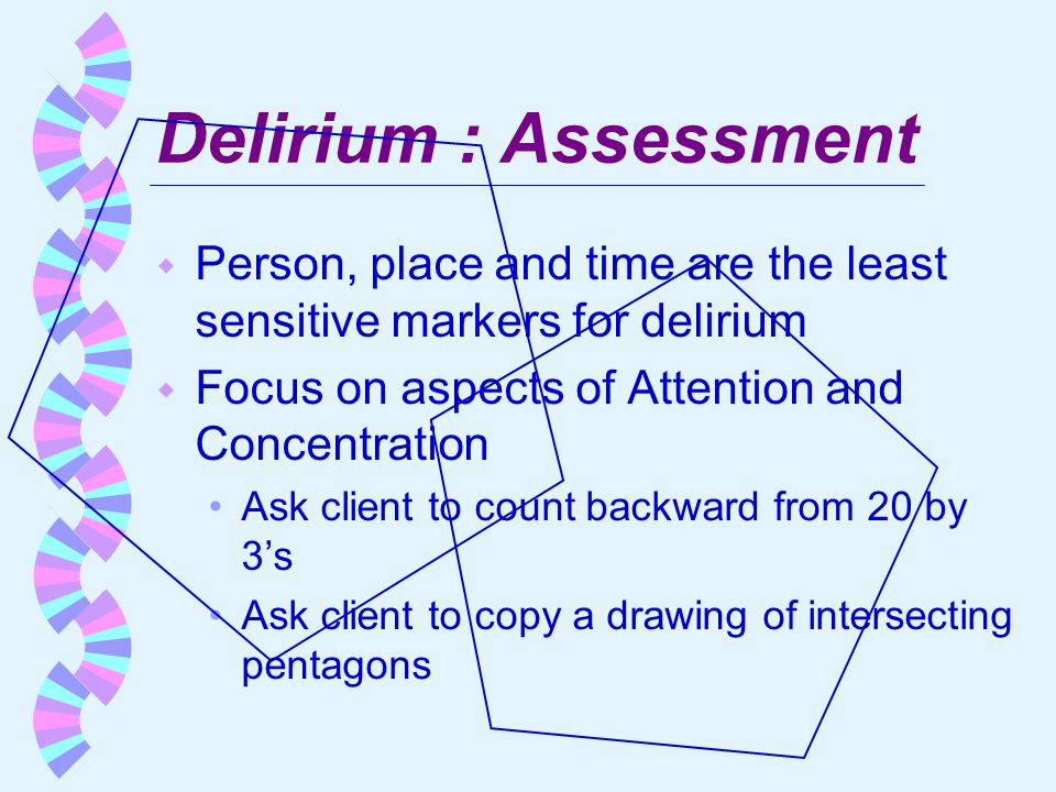 Delirium : Assessment w Person, place and time are the least sensitive markers for delirium w Focus on aspects of Attention and Concentration Ask clie