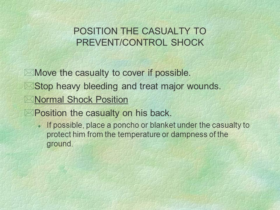 POSITION THE CASUALTY TO PREVENT/CONTROL SHOCK *Elevate the casualty s legs so his feet are slightly higher than the level of his heart.