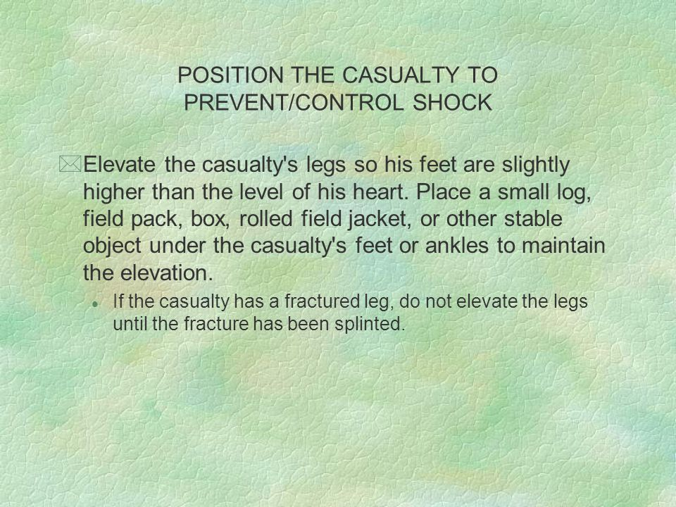 POSITION THE CASUALTY TO PREVENT/CONTROL SHOCK *Shock Positions for Special Injuries *Certain casualties are not placed in the normal position for shock.
