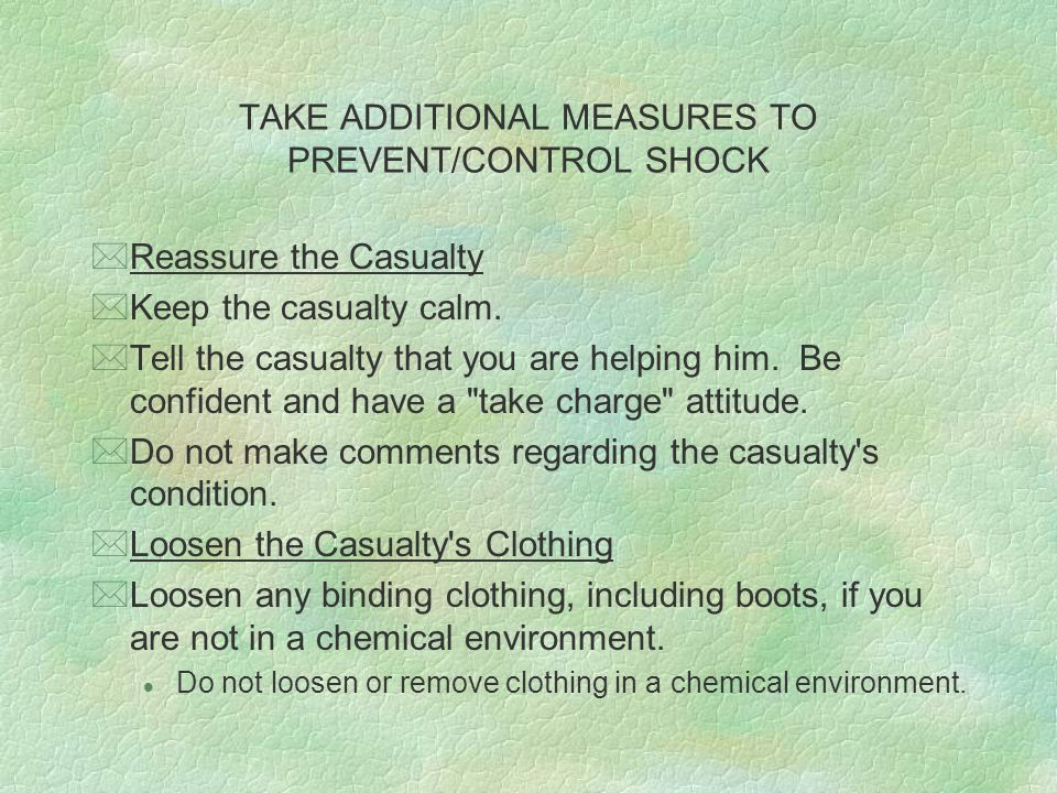 TAKE ADDITIONAL MEASURES TO PREVENT/CONTROL SHOCK *Keep the Casualty From Being Too Warm or Too Cool *In warm weather, move the casualty to a shade or erect an improvised shade using a poncho and sticks or other available materials.