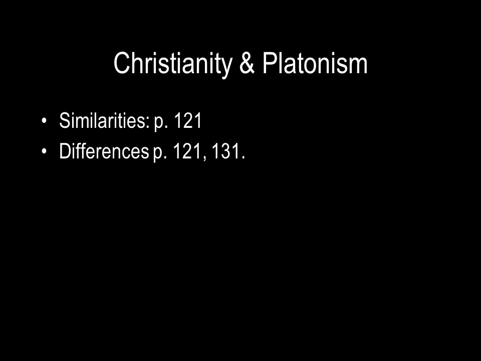 Christianity & Platonism Similarities: p. 121 Differences p. 121, 131.