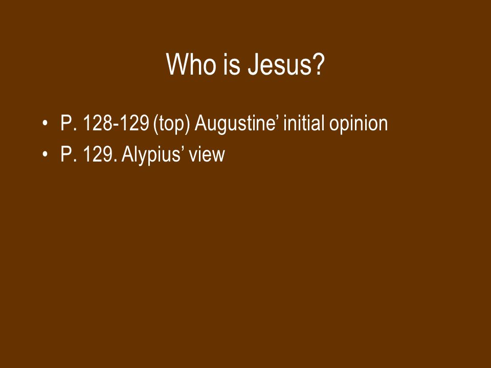Who is Jesus? P. 128-129 (top) Augustine' initial opinion P. 129. Alypius' view