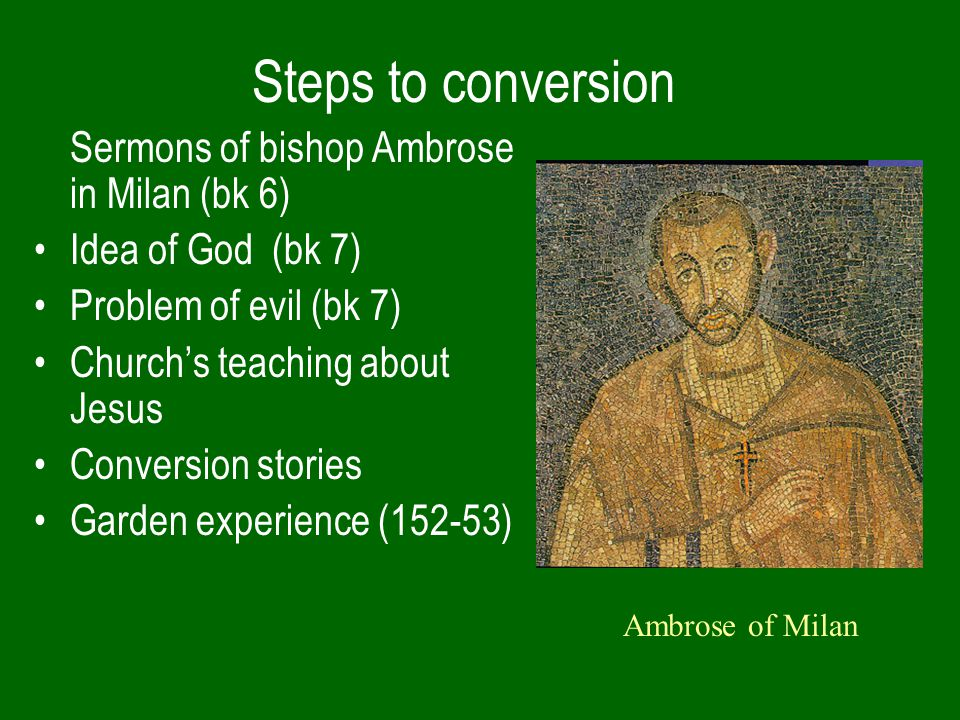 Steps to conversion Sermons of bishop Ambrose in Milan (bk 6) Idea of God (bk 7) Problem of evil (bk 7) Church's teaching about Jesus Conversion stories Garden experience (152-53) Ambrose of Milan