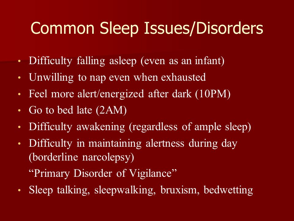 Common Sleep Issues/Disorders Difficulty falling asleep (even as an infant) Unwilling to nap even when exhausted Feel more alert/energized after dark