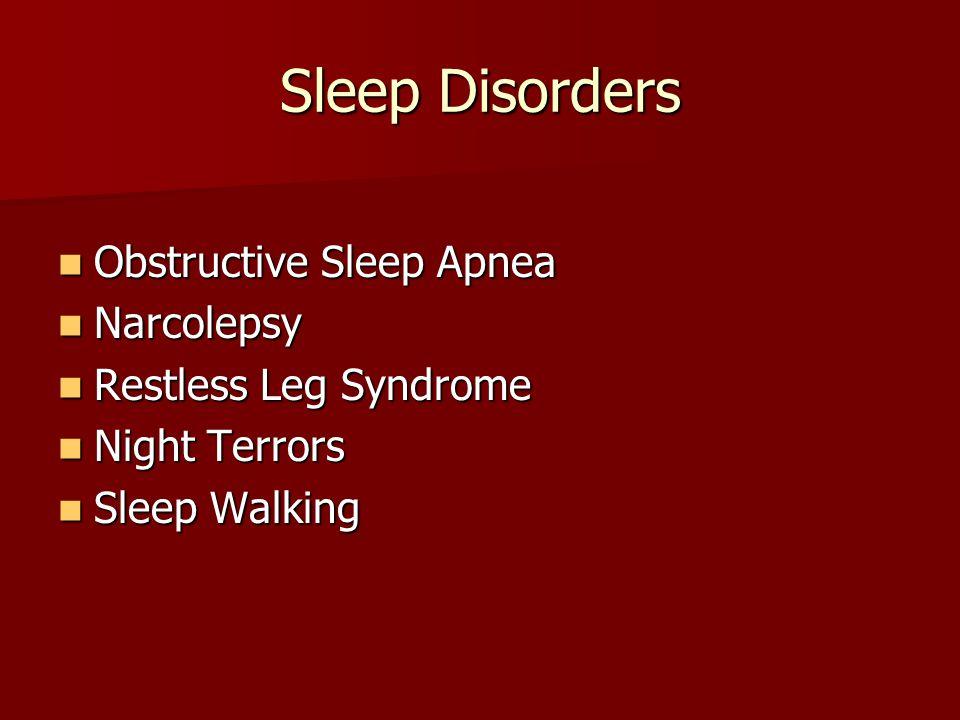 Sleep Disorders Obstructive Sleep Apnea Obstructive Sleep Apnea Narcolepsy Narcolepsy Restless Leg Syndrome Restless Leg Syndrome Night Terrors Night Terrors Sleep Walking Sleep Walking