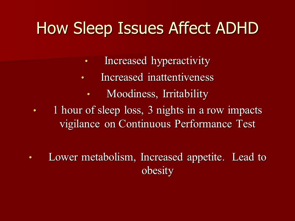How Sleep Issues Affect ADHD Increased hyperactivity Increased hyperactivity Increased inattentiveness Increased inattentiveness Moodiness, Irritability Moodiness, Irritability 1 hour of sleep loss, 3 nights in a row impacts vigilance on Continuous Performance Test 1 hour of sleep loss, 3 nights in a row impacts vigilance on Continuous Performance Test Lower metabolism, Increased appetite.