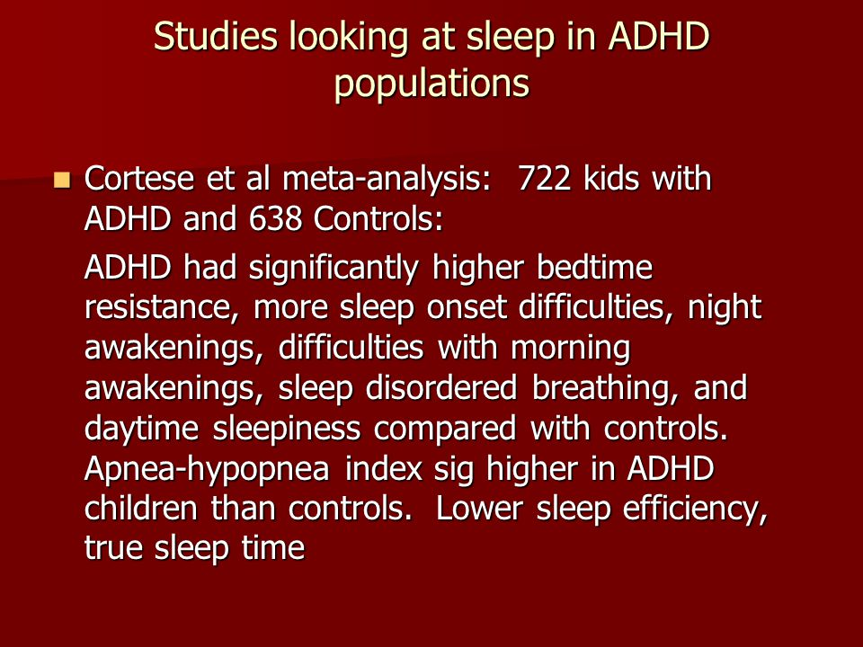Studies looking at sleep in ADHD populations Cortese et al meta-analysis: 722 kids with ADHD and 638 Controls: Cortese et al meta-analysis: 722 kids with ADHD and 638 Controls: ADHD had significantly higher bedtime resistance, more sleep onset difficulties, night awakenings, difficulties with morning awakenings, sleep disordered breathing, and daytime sleepiness compared with controls.