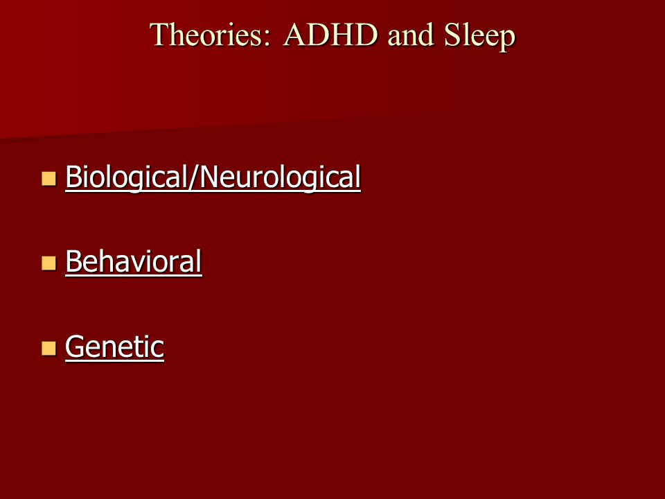 Theories: ADHD and Sleep Biological/Neurological Biological/Neurological Behavioral Behavioral Genetic Genetic