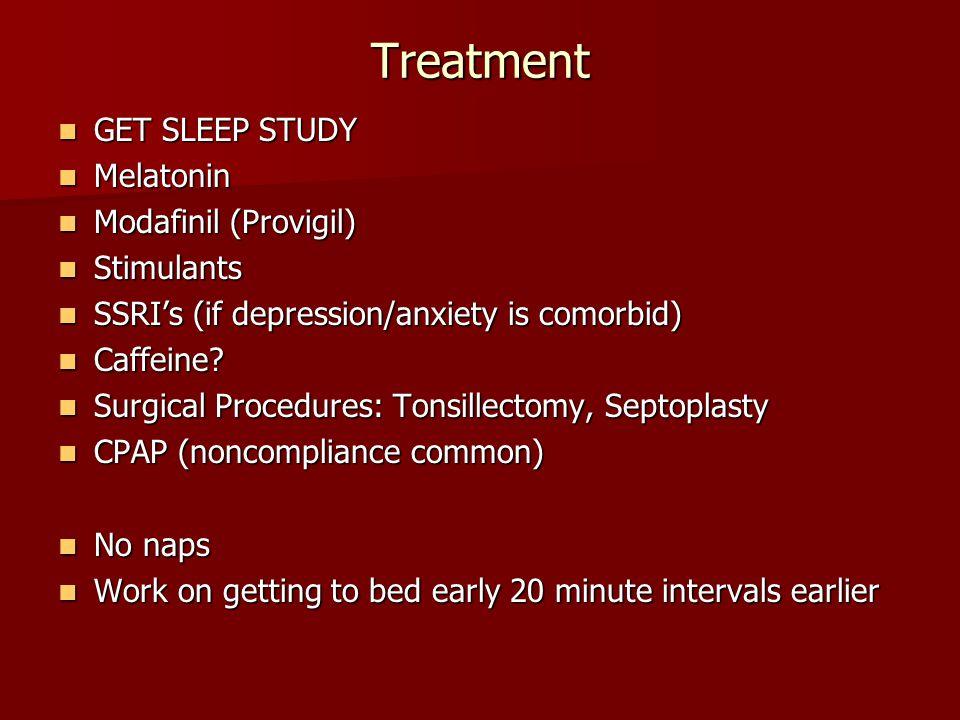 Treatment GET SLEEP STUDY GET SLEEP STUDY Melatonin Melatonin Modafinil (Provigil) Modafinil (Provigil) Stimulants Stimulants SSRI's (if depression/an