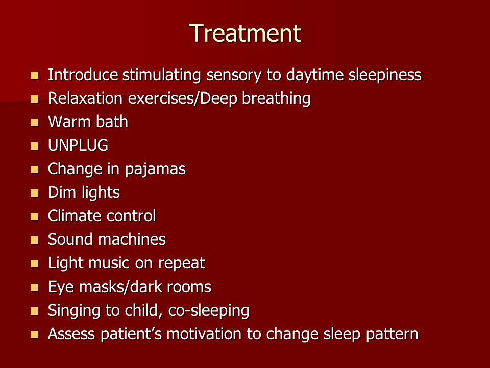 Treatment Introduce stimulating sensory to daytime sleepiness Introduce stimulating sensory to daytime sleepiness Relaxation exercises/Deep breathing