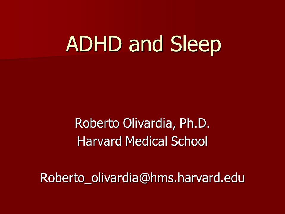 ADHD and Sleep Roberto Olivardia, Ph.D. Harvard Medical School Roberto_olivardia@hms.harvard.edu