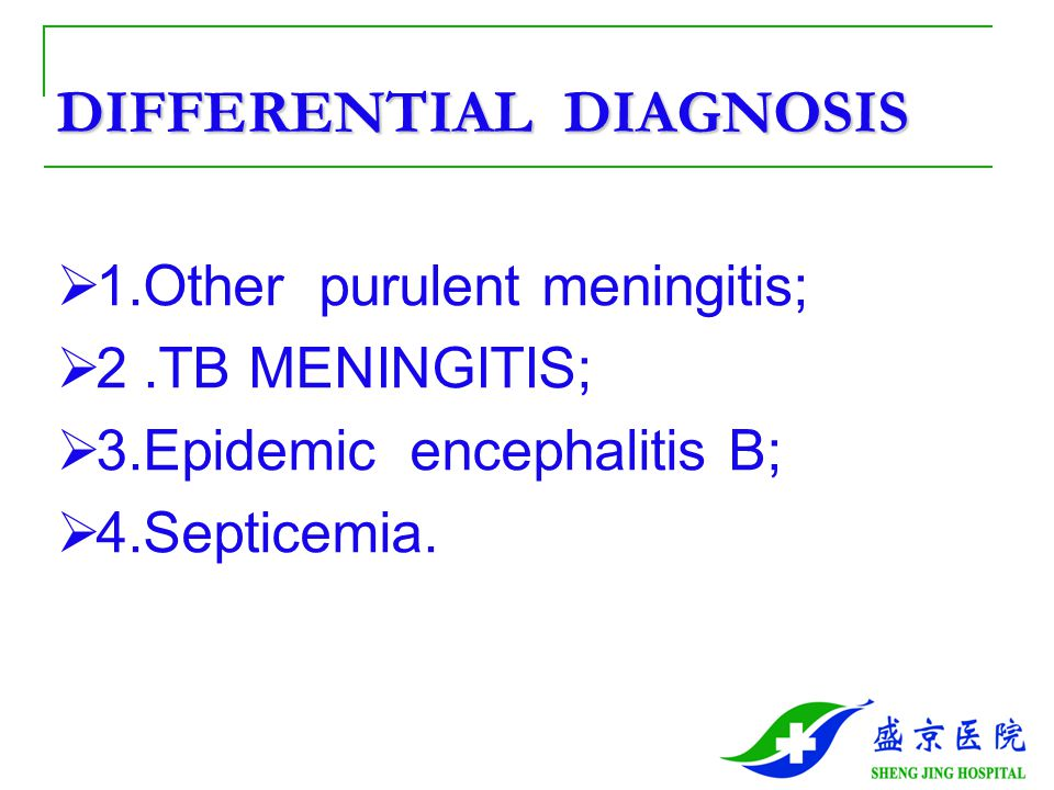 DIFFERENTIAL DIAGNOSIS  1.Other purulent meningitis;  2.TB MENINGITIS;  3.Epidemic encephalitis B;  4.Septicemia.