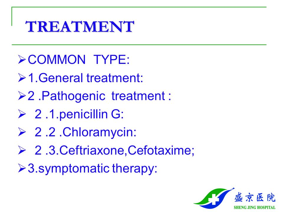 TREATMENT TREATMENT  COMMON TYPE:  1.General treatment:  2.Pathogenic treatment :  2.1.penicillin G:  2.2.Chloramycin:  2.3.Ceftriaxone,Cefotaxi