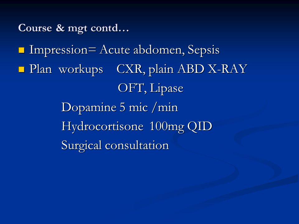Course & mgt contd… Impression= Acute abdomen, Sepsis Impression= Acute abdomen, Sepsis Plan workups CXR, plain ABD X-RAY Plan workups CXR, plain ABD X-RAY OFT, Lipase OFT, Lipase Dopamine 5 mic /min Dopamine 5 mic /min Hydrocortisone 100mg QID Hydrocortisone 100mg QID Surgical consultation Surgical consultation