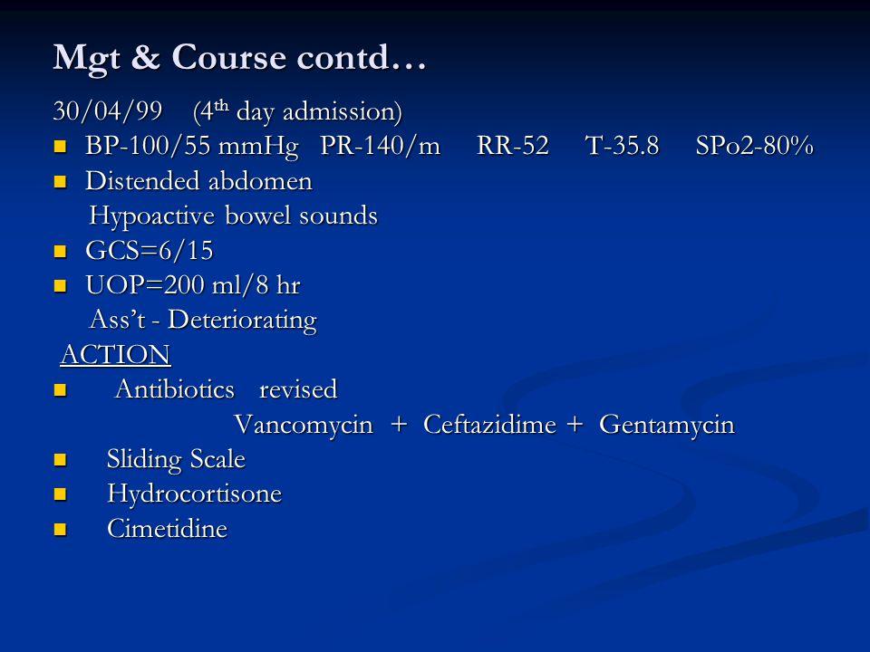 Mgt & Course contd… 30/04/99 (4 th day admission) BP-100/55 mmHg PR-140/m RR-52 T-35.8 SPo2-80% BP-100/55 mmHg PR-140/m RR-52 T-35.8 SPo2-80% Distended abdomen Distended abdomen Hypoactive bowel sounds Hypoactive bowel sounds GCS=6/15 GCS=6/15 UOP=200 ml/8 hr UOP=200 ml/8 hr Ass't - Deteriorating Ass't - Deteriorating ACTION ACTION Antibiotics revised Antibiotics revised Vancomycin + Ceftazidime + Gentamycin Vancomycin + Ceftazidime + Gentamycin Sliding Scale Sliding Scale Hydrocortisone Hydrocortisone Cimetidine Cimetidine