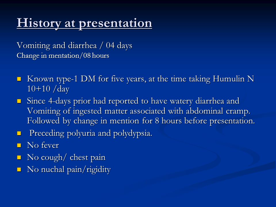 History at presentation Vomiting and diarrhea / 04 days Change in mentation/08 hours Known type-1 DM for five years, at the time taking Humulin N 10+10 /day Known type-1 DM for five years, at the time taking Humulin N 10+10 /day Since 4-days prior had reported to have watery diarrhea and Vomiting of ingested matter associated with abdominal cramp.
