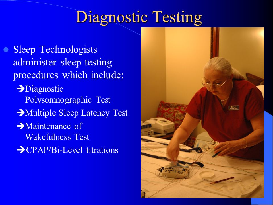 Diagnostic Testing Sleep Technologists administer sleep testing procedures which include:  Diagnostic Polysomnographic Test  Multiple Sleep Latency Test  Maintenance of Wakefulness Test  CPAP/Bi-Level titrations