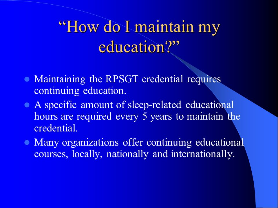 How do I maintain my education Maintaining the RPSGT credential requires continuing education.