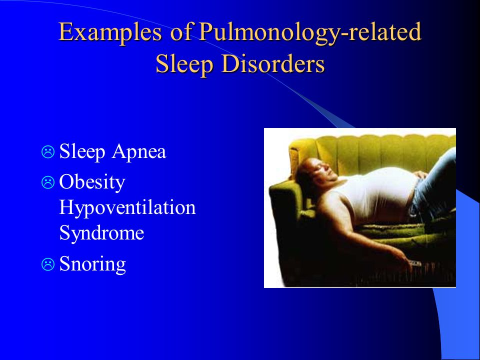 Examples of Pulmonology-related Sleep Disorders  Sleep Apnea  Obesity Hypoventilation Syndrome  Snoring