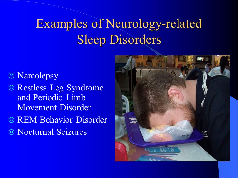 Examples of Neurology-related Sleep Disorders  Narcolepsy  Restless Leg Syndrome and Periodic Limb Movement Disorder  REM Behavior Disorder  Nocturnal Seizures
