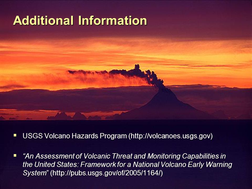 Additional Information  USGS Volcano Hazards Program (http://volcanoes.usgs.gov)  An Assessment of Volcanic Threat and Monitoring Capabilities in the United States: Framework for a National Volcano Early Warning System (http://pubs.usgs.gov/of/2005/1164/)