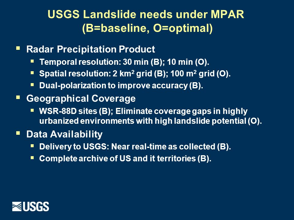 USGS Landslide needs under MPAR (B=baseline, O=optimal)  Radar Precipitation Product  Temporal resolution: 30 min (B); 10 min (O).  Spatial resolut