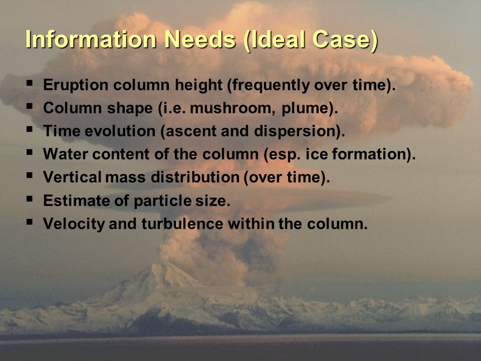 Information Needs (Ideal Case)  Eruption column height (frequently over time).  Column shape (i.e. mushroom, plume).  Time evolution (ascent and di