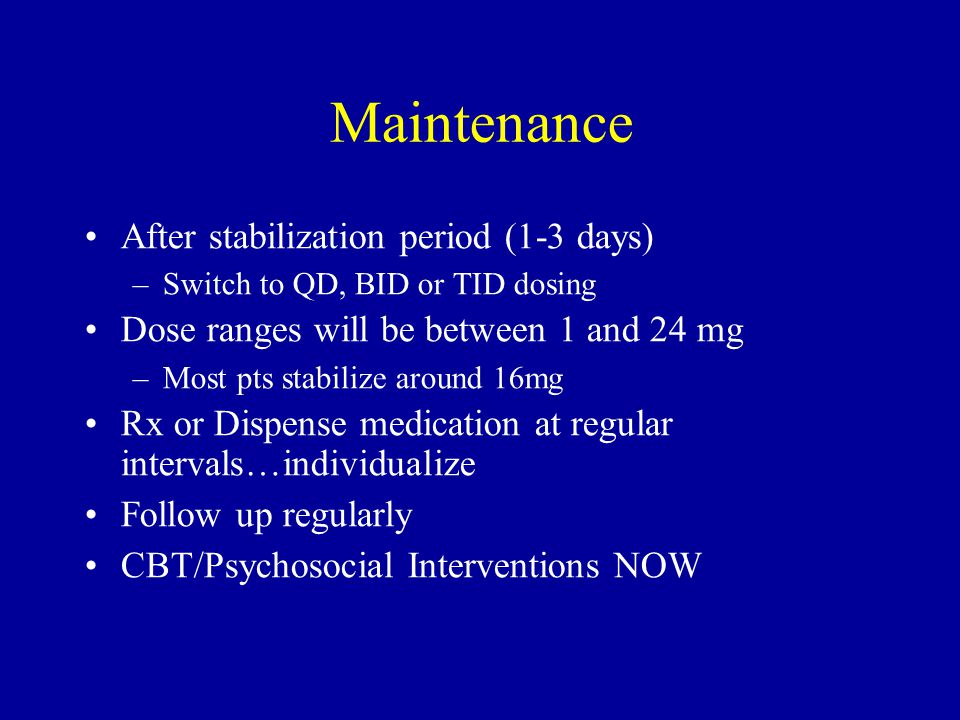 Maintenance After stabilization period (1-3 days) –Switch to QD, BID or TID dosing Dose ranges will be between 1 and 24 mg –Most pts stabilize around 16mg Rx or Dispense medication at regular intervals…individualize Follow up regularly CBT/Psychosocial Interventions NOW