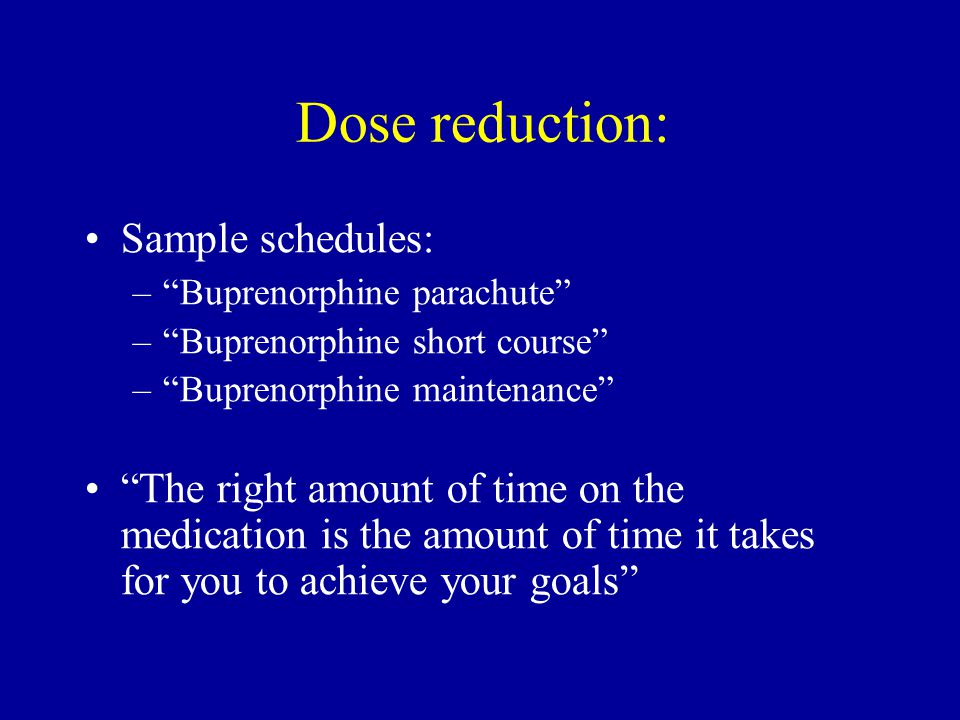 Dose reduction: Sample schedules: – Buprenorphine parachute – Buprenorphine short course – Buprenorphine maintenance The right amount of time on the medication is the amount of time it takes for you to achieve your goals