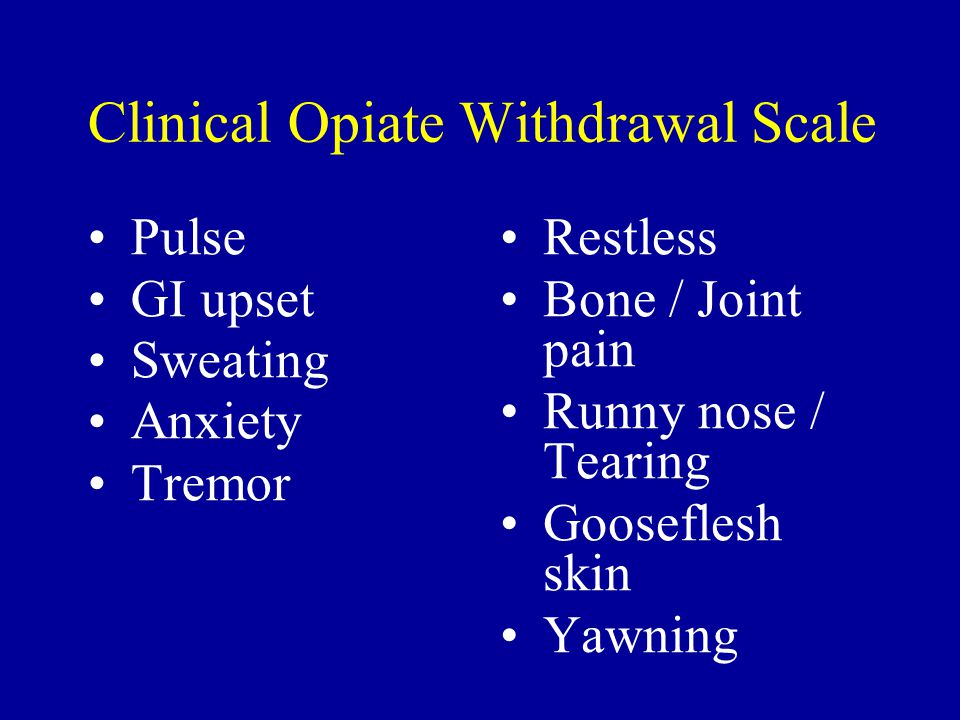 Clinical Opiate Withdrawal Scale Pulse GI upset Sweating Anxiety Tremor Restless Bone / Joint pain Runny nose / Tearing Gooseflesh skin Yawning