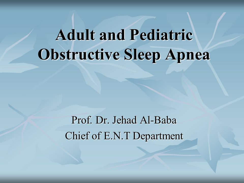Adult and Pediatric Obstructive Sleep Apnea Prof. Dr. Jehad Al-Baba Chief of E.N.T Department