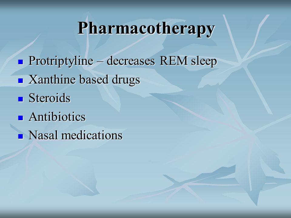 Pharmacotherapy Protriptyline – decreases REM sleep Protriptyline – decreases REM sleep Xanthine based drugs Xanthine based drugs Steroids Steroids An