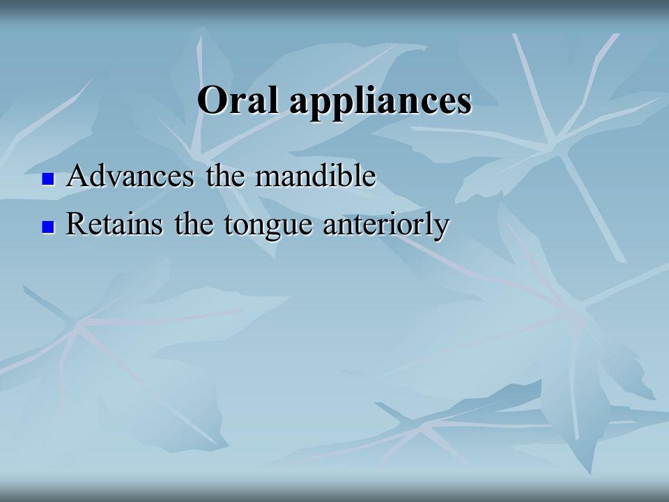 Oral appliances Advances the mandible Advances the mandible Retains the tongue anteriorly Retains the tongue anteriorly