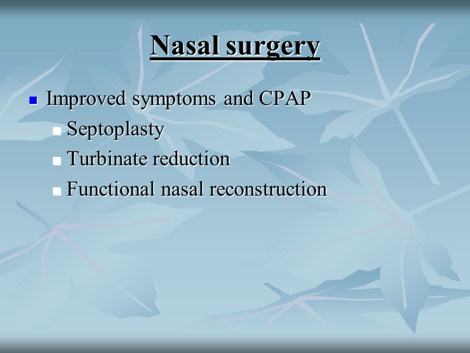 Nasal surgery Improved symptoms and CPAP Improved symptoms and CPAP Septoplasty Septoplasty Turbinate reduction Turbinate reduction Functional nasal reconstruction Functional nasal reconstruction