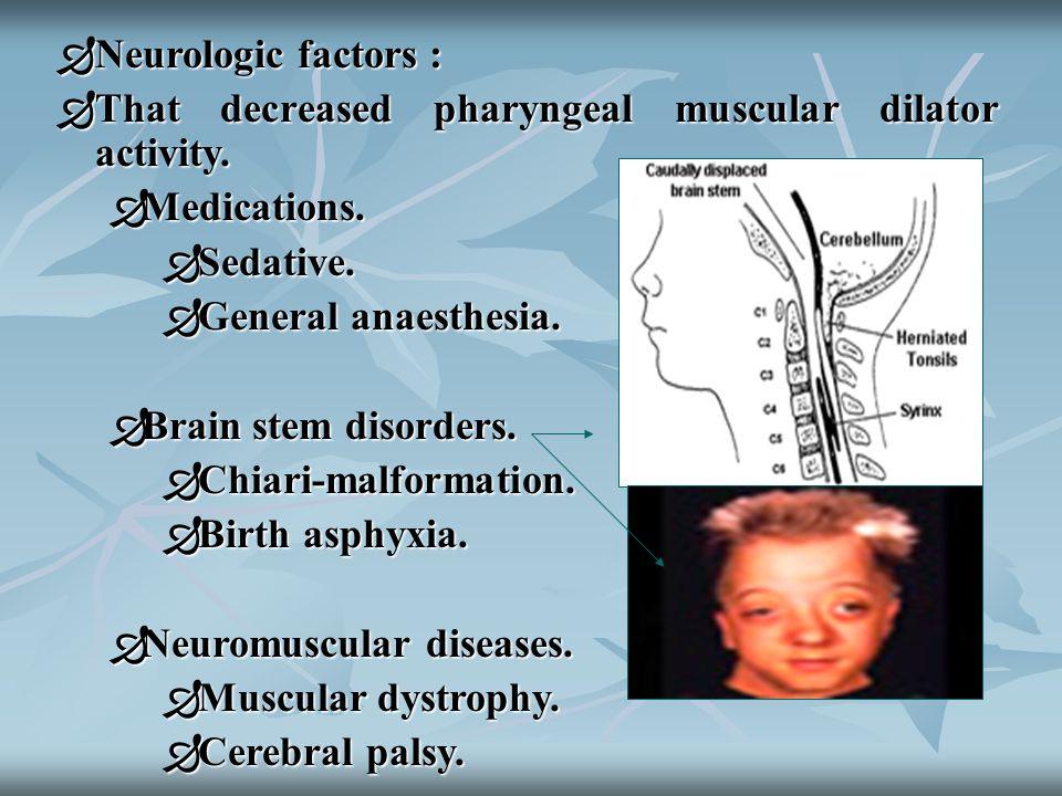  Neurologic factors :  That decreased pharyngeal muscular dilator activity.  Medications.  Sedative.  General anaesthesia.  Brain stem disorders
