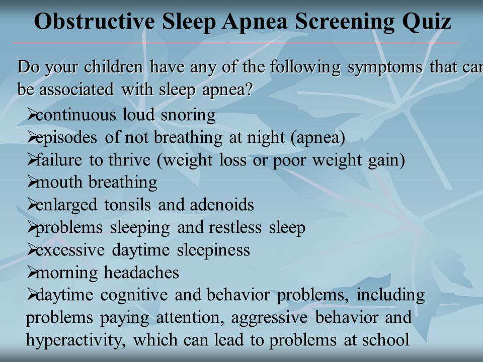 Obstructive Sleep Apnea Screening Quiz Do your children have any of the following symptoms that can be associated with sleep apnea.
